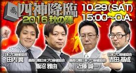 現役タイトルホルダーの頂上決戦!「四神降臨2016秋の陣」10月29日(土)15時より生放送!